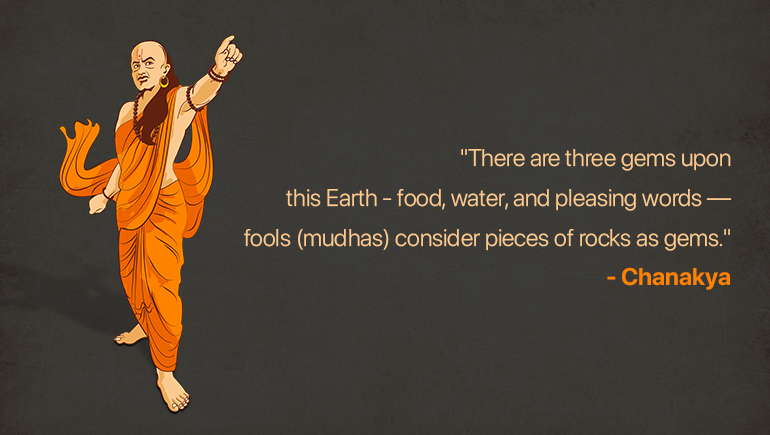 There are three gems upon this earth, food, water, and pleasing words — fools (mudhas) consider pieces of rocks as gems