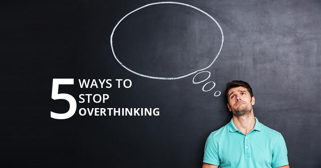 5 WAYS TO STOP OVERTHINKING