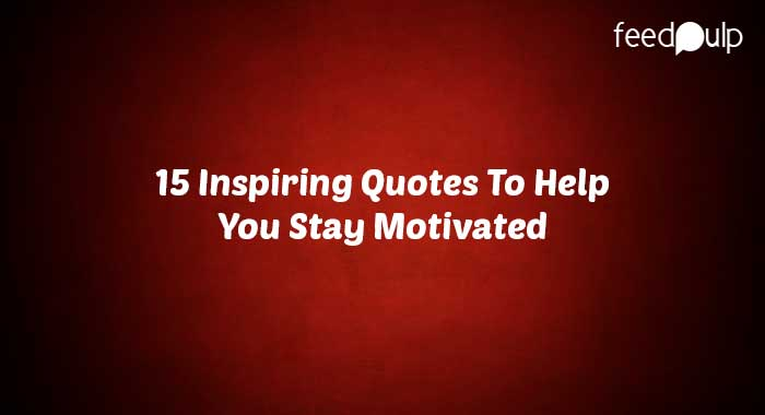 15 Inspiring Quotes To Help You Stay Motivated